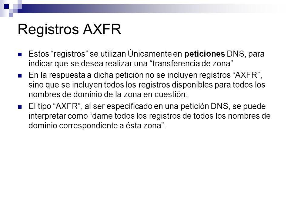 Registros AXFR Estos registros se utilizan Únicamente en peticiones DNS, para indicar que se desea realizar una transferencia de zona En la respuesta
