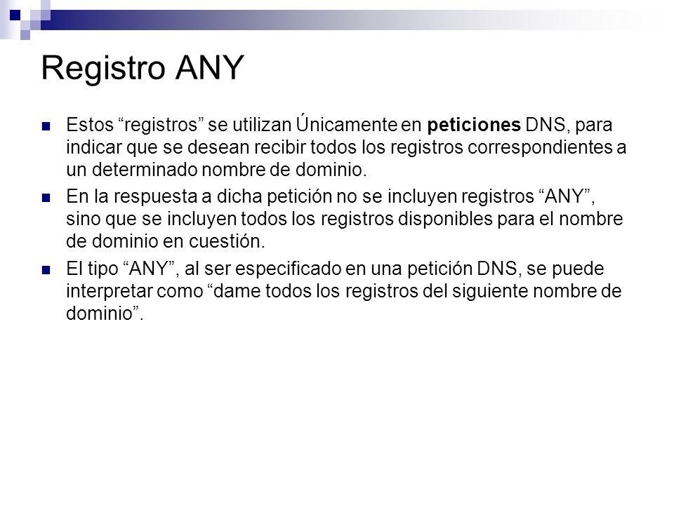 Registro ANY Estos registros se utilizan Únicamente en peticiones DNS, para indicar que se desean recibir todos los registros correspondientes a un de