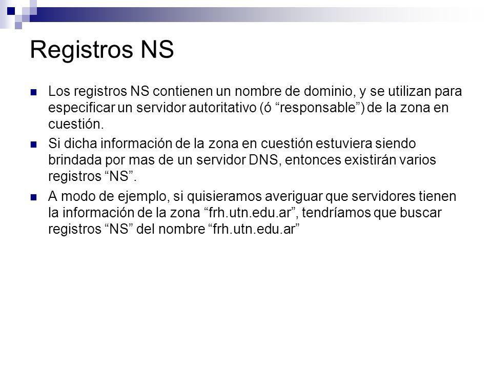 Registros NS Los registros NS contienen un nombre de dominio, y se utilizan para especificar un servidor autoritativo (ó responsable) de la zona en cu