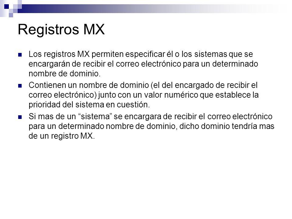 Registros MX Los registros MX permiten especificar él o los sistemas que se encargarán de recibir el correo electrónico para un determinado nombre de
