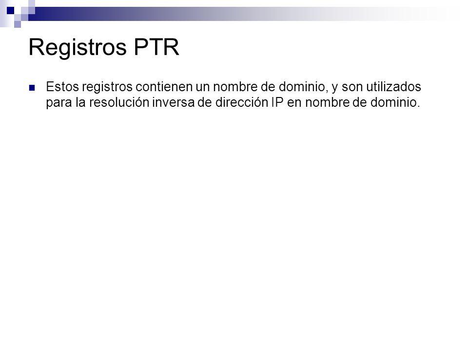 Registros PTR Estos registros contienen un nombre de dominio, y son utilizados para la resolución inversa de dirección IP en nombre de dominio.