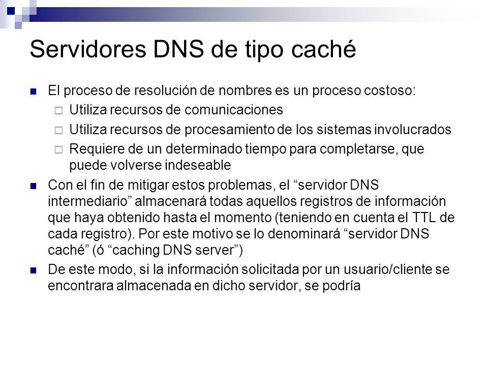 Servidores DNS de tipo caché El proceso de resolución de nombres es un proceso costoso: Utiliza recursos de comunicaciones Utiliza recursos de procesa
