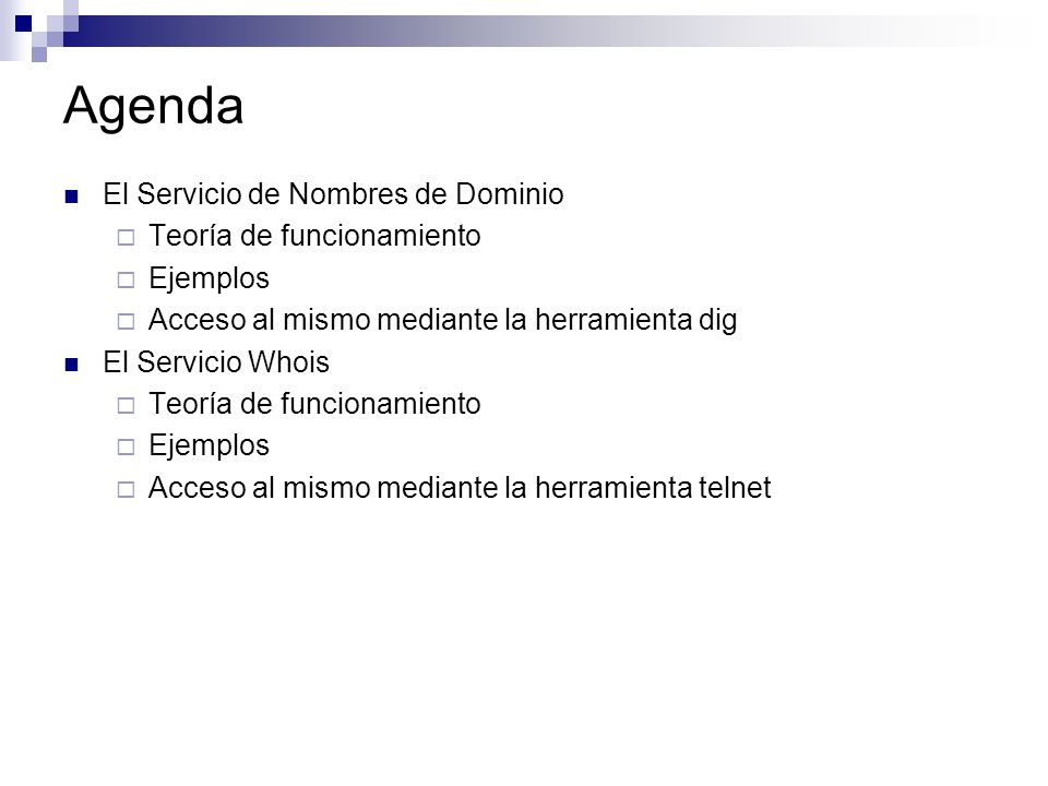 Agenda El Servicio de Nombres de Dominio Teoría de funcionamiento Ejemplos Acceso al mismo mediante la herramienta dig El Servicio Whois Teoría de fun