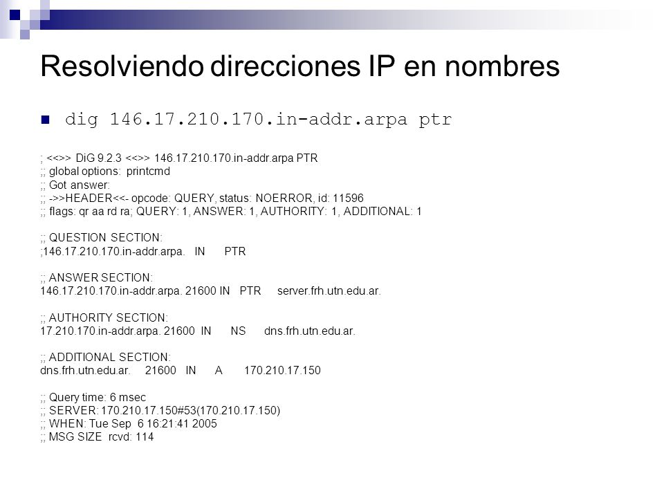 Resolviendo direcciones IP en nombres dig 146.17.210.170.in-addr.arpa ptr ; > DiG 9.2.3 > 146.17.210.170.in-addr.arpa PTR ;; global options: printcmd