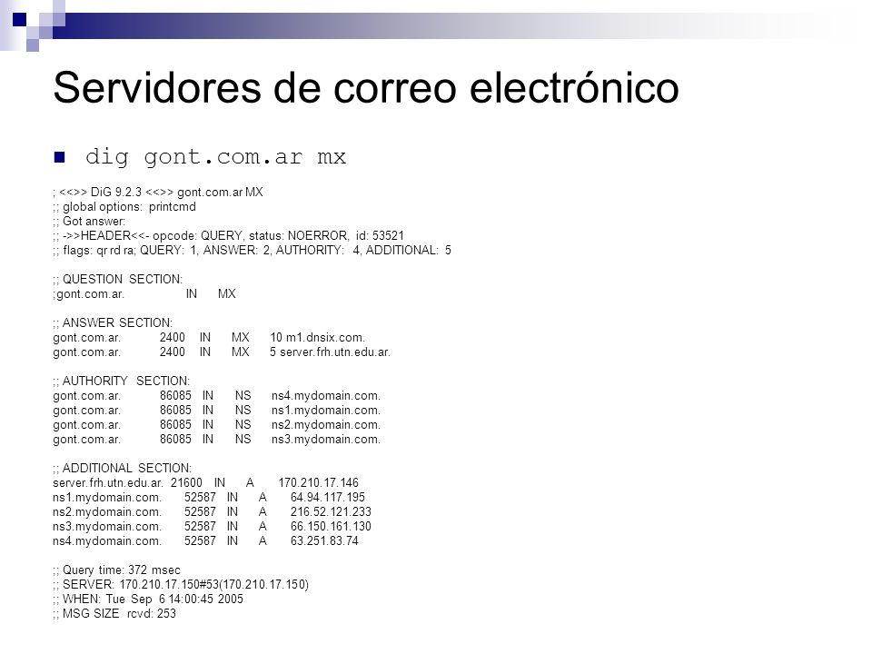 Servidores de correo electrónico dig gont.com.ar mx ; > DiG 9.2.3 > gont.com.ar MX ;; global options: printcmd ;; Got answer: ;; ->>HEADER<<- opcode: