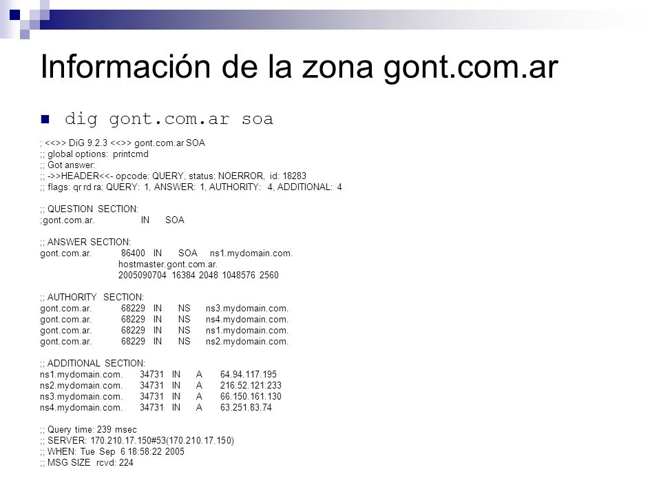 Información de la zona gont.com.ar dig gont.com.ar soa ; > DiG 9.2.3 > gont.com.ar SOA ;; global options: printcmd ;; Got answer: ;; ->>HEADER<<- opco