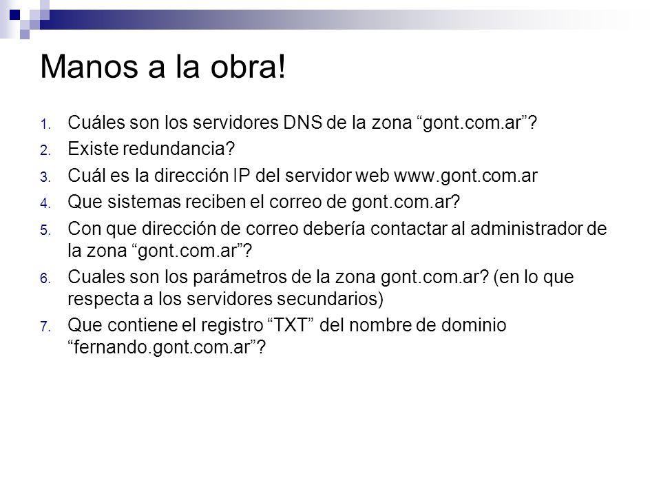 Manos a la obra! 1. Cuáles son los servidores DNS de la zona gont.com.ar? 2. Existe redundancia? 3. Cuál es la dirección IP del servidor web www.gont.
