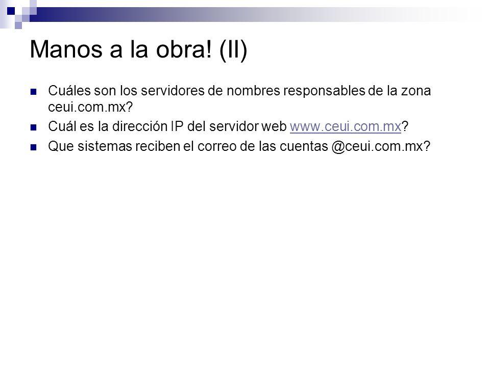 Manos a la obra! (II) Cuáles son los servidores de nombres responsables de la zona ceui.com.mx? Cuál es la dirección IP del servidor web www.ceui.com.