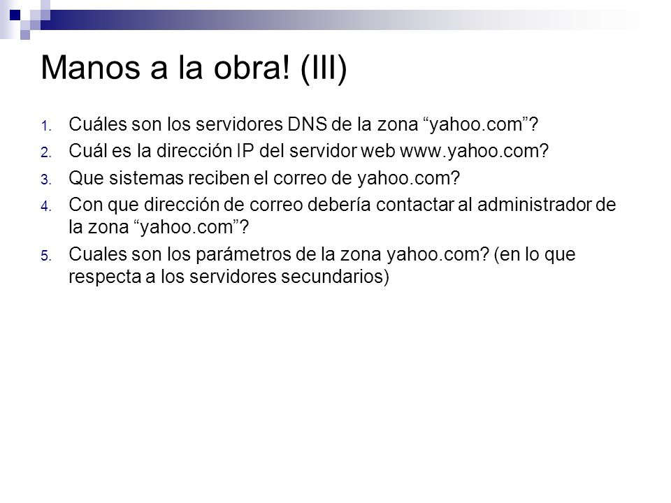 Manos a la obra! (III) 1. Cuáles son los servidores DNS de la zona yahoo.com? 2. Cuál es la dirección IP del servidor web www.yahoo.com? 3. Que sistem