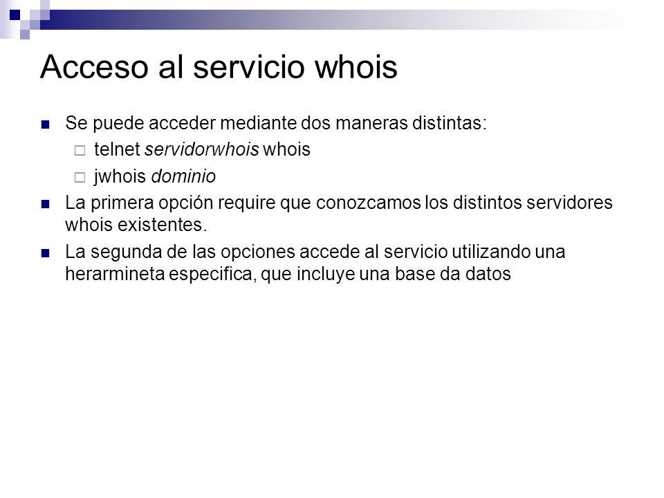 Acceso al servicio whois Se puede acceder mediante dos maneras distintas: telnet servidorwhois whois jwhois dominio La primera opción require que cono