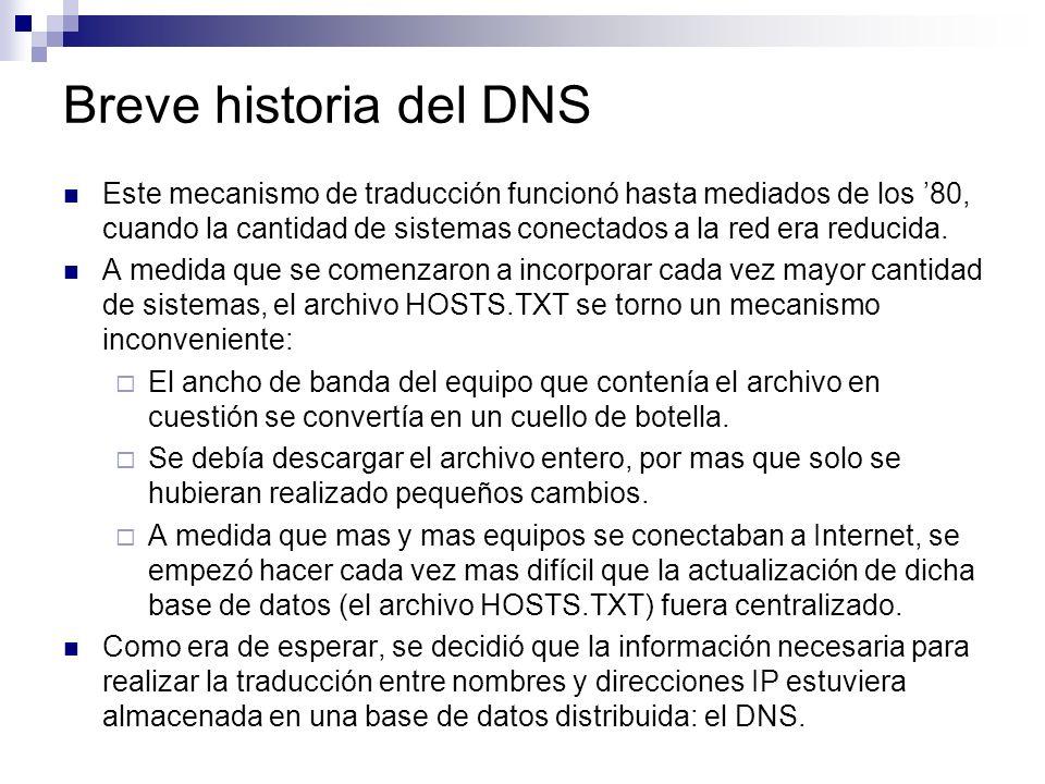 Breve historia del DNS Este mecanismo de traducción funcionó hasta mediados de los 80, cuando la cantidad de sistemas conectados a la red era reducida