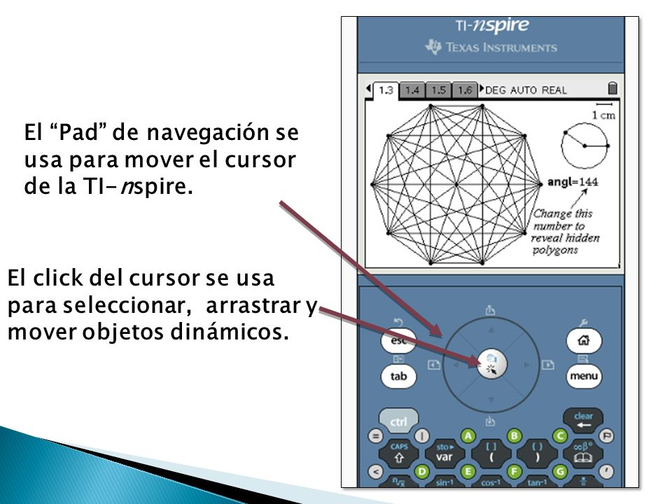 El Pad de navegación se usa para mover el cursor de la TI-nspire. El click del cursor se usa para seleccionar, arrastrar y mover objetos dinámicos.