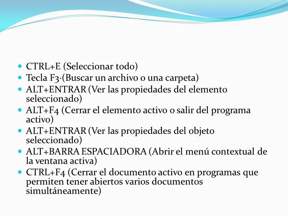 CTRL+E (Seleccionar todo) Tecla F3·(Buscar un archivo o una carpeta) ALT+ENTRAR (Ver las propiedades del elemento seleccionado) ALT+F4 (Cerrar el elem