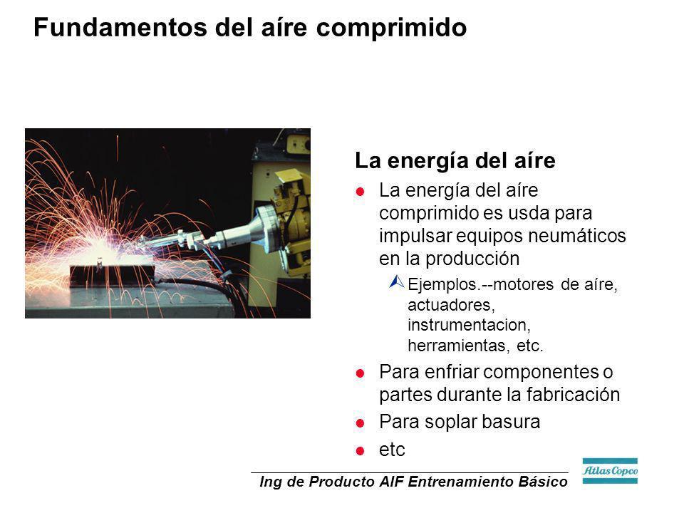 Ing de Producto AIF Entrenamiento Básico La energía del aíre l La energía del aíre comprimido es usda para impulsar equipos neumáticos en la producció