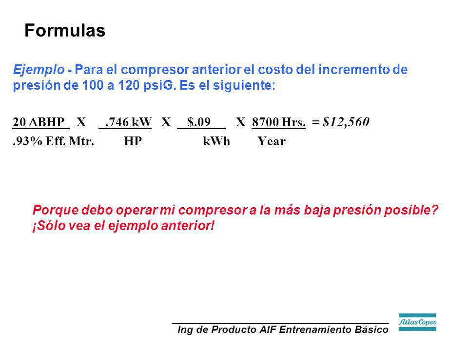 Ing de Producto AIF Entrenamiento Básico 20 BHP X.746 kW X $.09 X 8700 Hrs. = $12,560.93% Eff. Mtr. HP kWh Year Porque debo operar mi compresor a la m