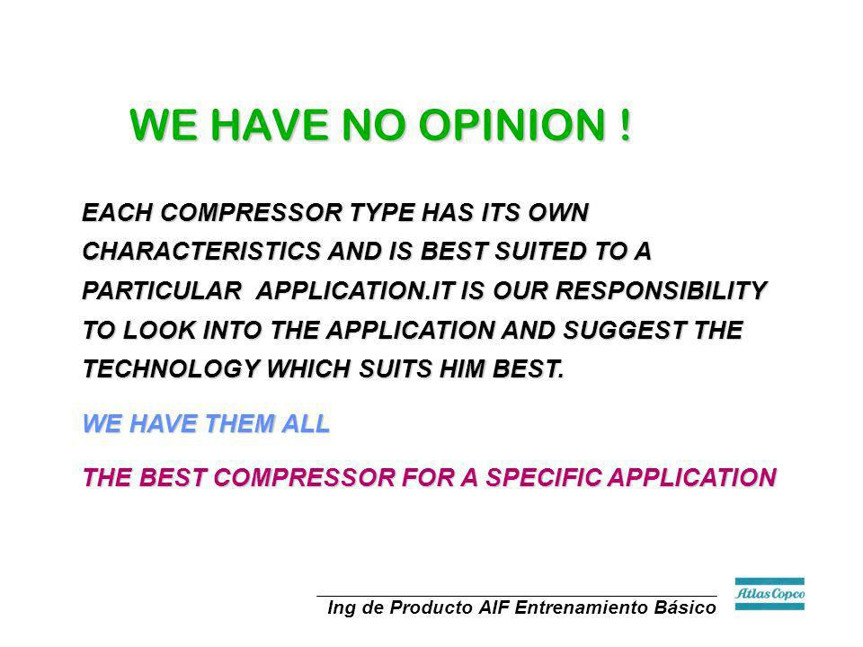 Ing de Producto AIF Entrenamiento Básico WE HAVE NO OPINION ! EACH COMPRESSOR TYPE HAS ITS OWN CHARACTERISTICS AND IS BEST SUITED TO A PARTICULAR APPL