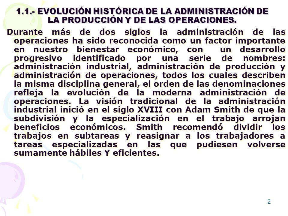 2 1.1.- EVOLUCIÓN HISTÓRICA DE LA ADMINISTRACIÓN DE LA PRODUCCIÓN Y DE LAS OPERACIONES. Durante más de dos siglos la administración de las operaciones