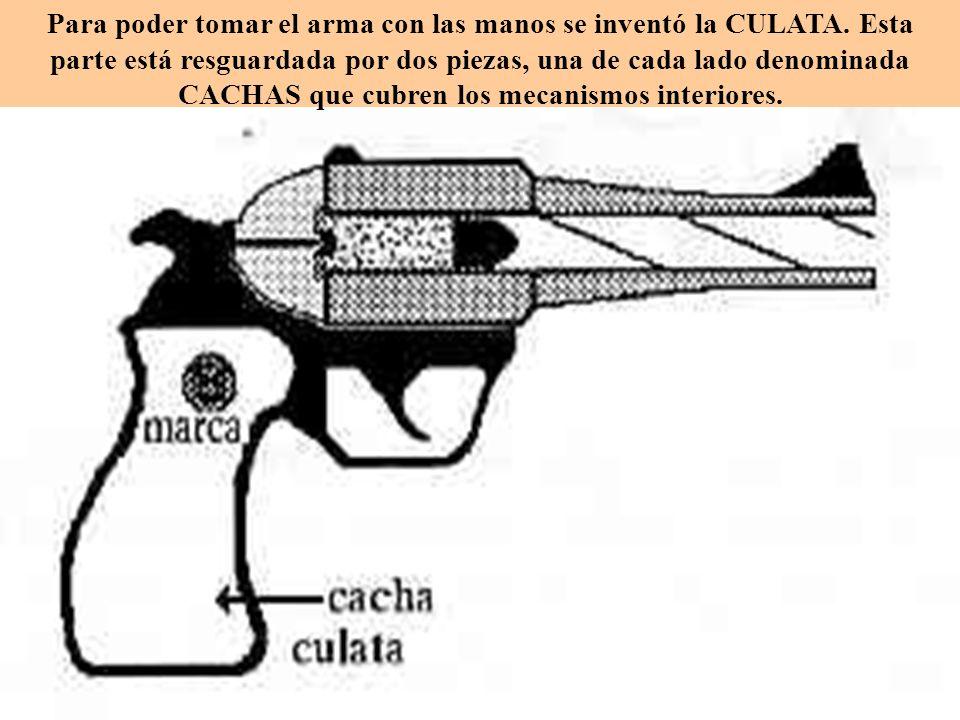 Para poder tomar el arma con las manos se inventó la CULATA. Esta parte está resguardada por dos piezas, una de cada lado denominada CACHAS que cubren