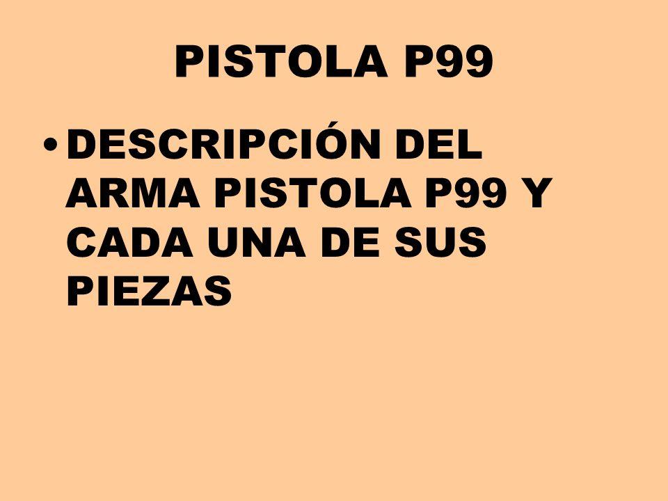 PISTOLA P99 DESCRIPCIÓN DEL ARMA PISTOLA P99 Y CADA UNA DE SUS PIEZAS