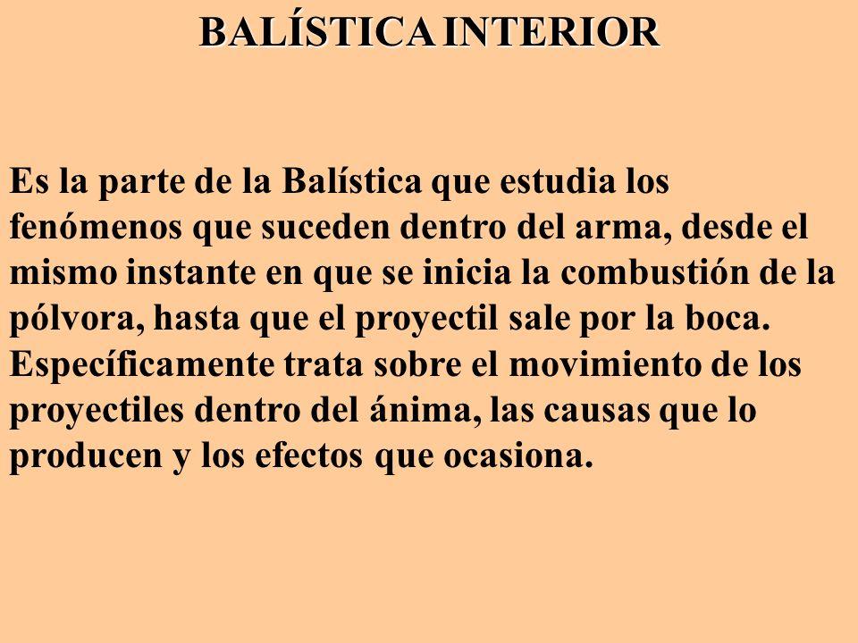 BALÍSTICA INTERIOR Es la parte de la Balística que estudia los fenómenos que suceden dentro del arma, desde el mismo instante en que se inicia la comb