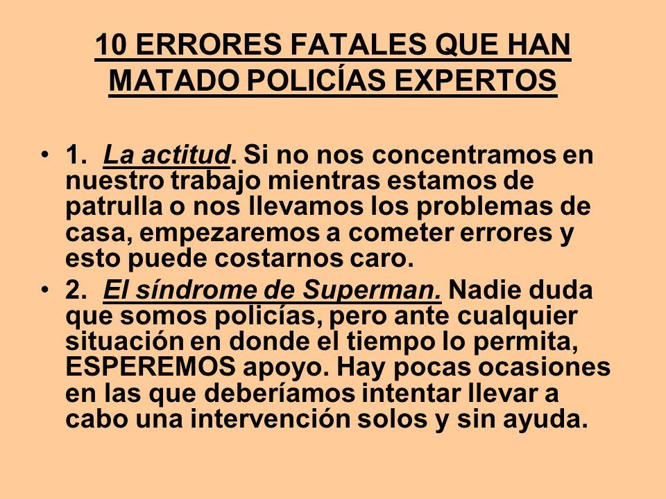 10 ERRORES FATALES QUE HAN MATADO POLICÍAS EXPERTOS 1. La actitud. Si no nos concentramos en nuestro trabajo mientras estamos de patrulla o nos llevam