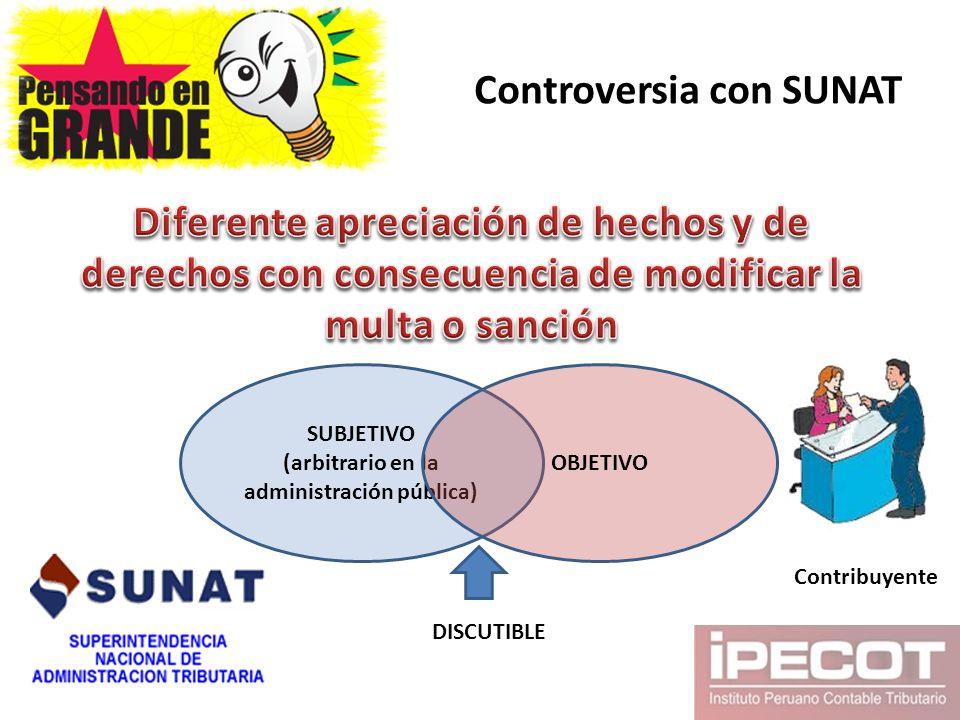 Controversia con SUNAT SUBJETIVO (arbitrario en la administración pública) OBJETIVO DISCUTIBLE Contribuyente