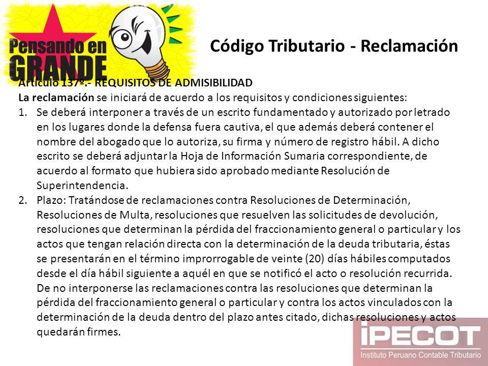 Código Tributario - Reclamación Artículo 137º.- REQUISITOS DE ADMISIBILIDAD La reclamación se iniciará de acuerdo a los requisitos y condiciones sigui