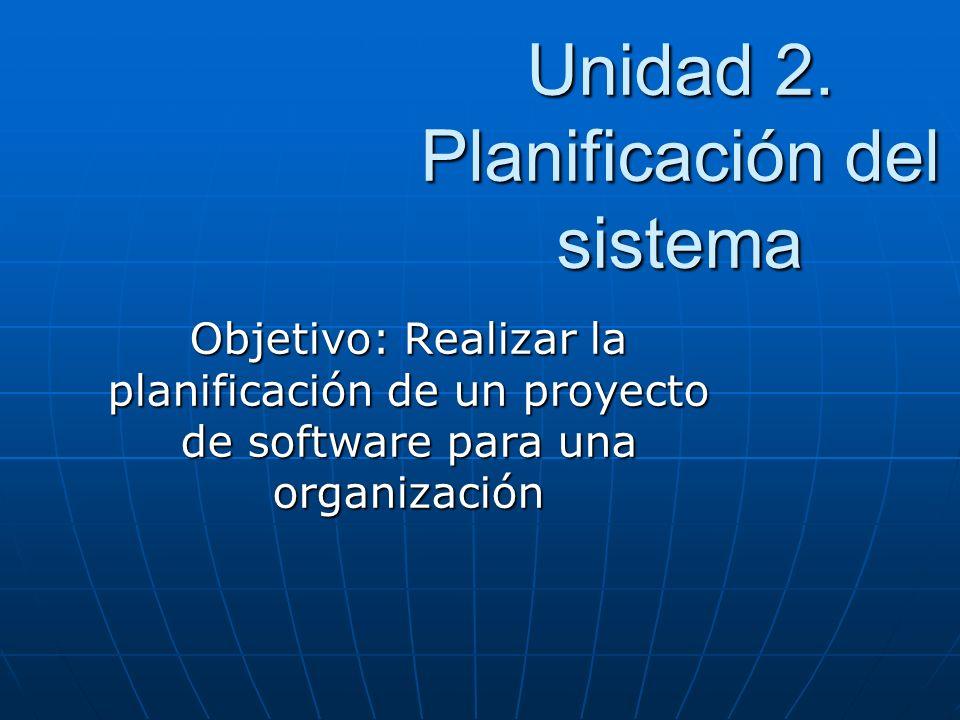 Unidad 2. Planificación del sistema Objetivo: Realizar la planificación de un proyecto de software para una organización