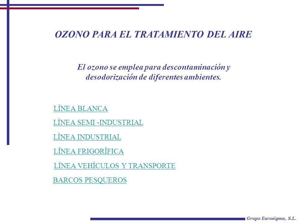 OZONO PARA EL TRATAMIENTO DEL AIRE Grupo Eurosigma, S.L. LÍNEA BLANCA LÍNEA SEMI -INDUSTRIAL El ozono se emplea para descontaminación y desodorización
