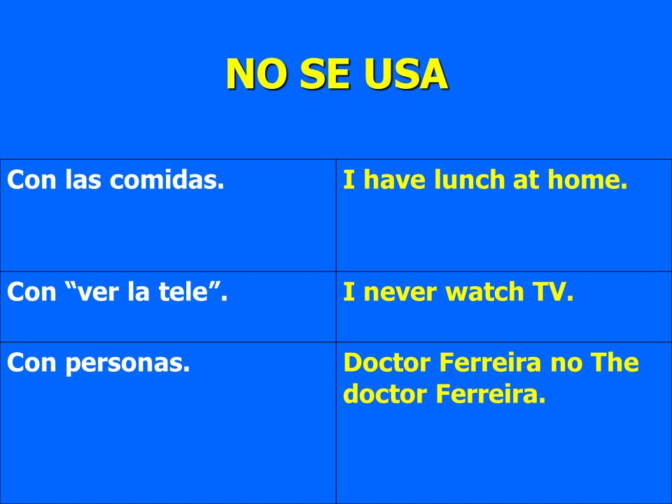 Con las comidas.I have lunch at home. Con ver la tele.I never watch TV. Con personas.Doctor Ferreira no The doctor Ferreira. NO SE USA