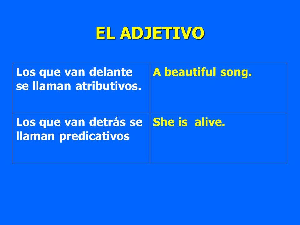 EL ADJETIVO Los que van delante se llaman atributivos. A beautiful song. Los que van detrás se llaman predicativos She is alive.