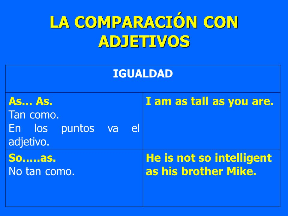 LA COMPARACIÓN CON ADJETIVOS IGUALDAD As... As. Tan como. En los puntos va el adjetivo. I am as tall as you are. So.....as. No tan como. He is not so