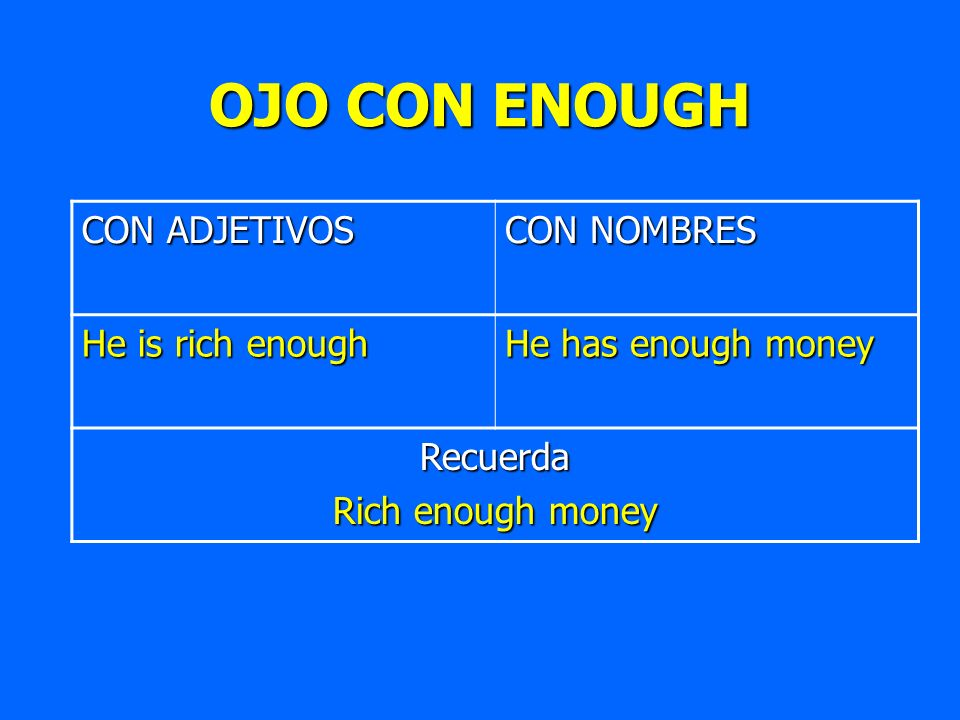 OJO CON ENOUGH CON ADJETIVOS CON NOMBRES He is rich enough He has enough money Recuerda Rich enough money