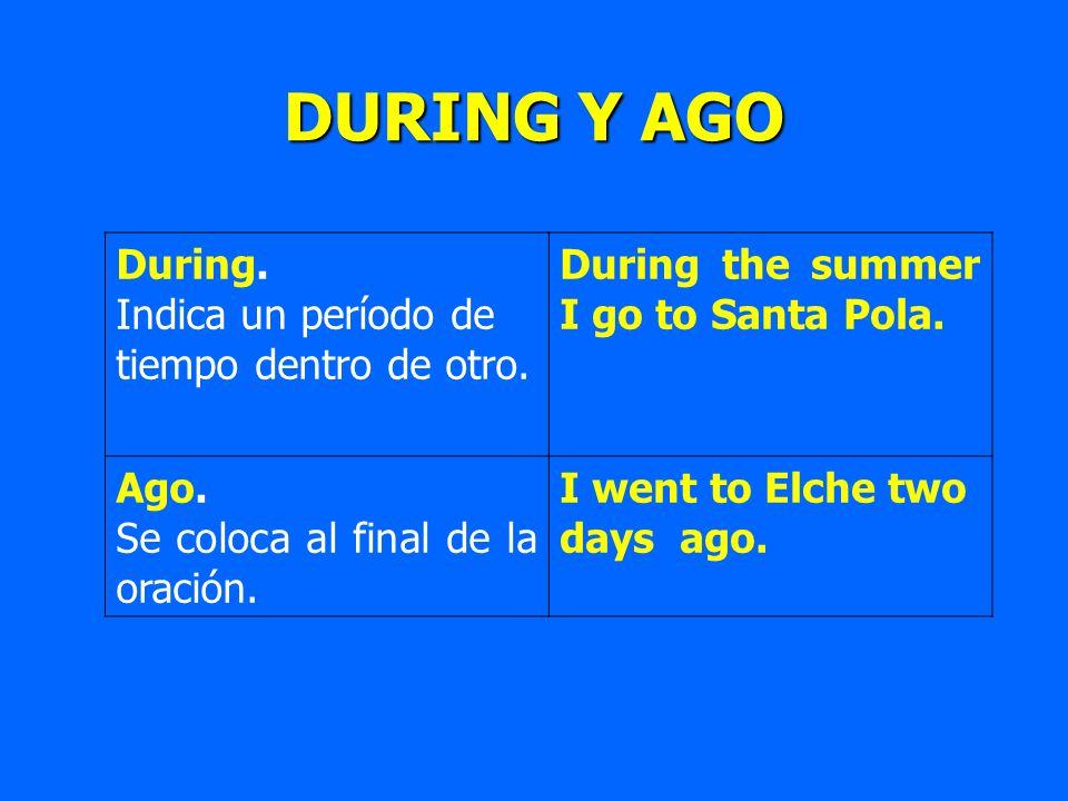DURING Y AGO During. Indica un período de tiempo dentro de otro. During the summer I go to Santa Pola. Ago. Se coloca al final de la oración. I went t