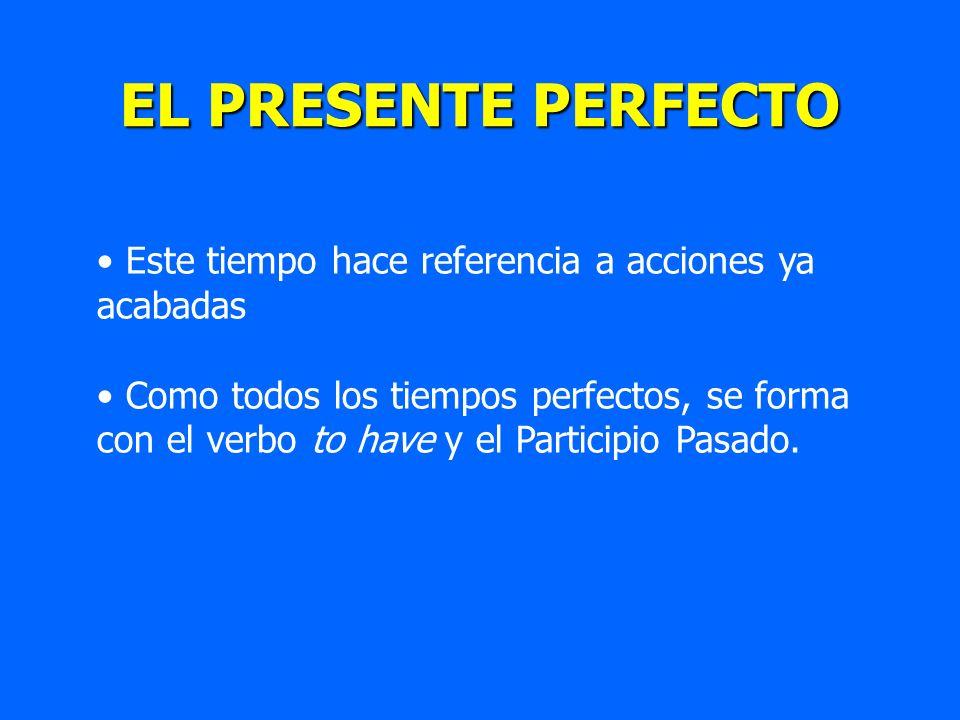 EL PRESENTE PERFECTO Este tiempo hace referencia a acciones ya acabadas Como todos los tiempos perfectos, se forma con el verbo to have y el Participi