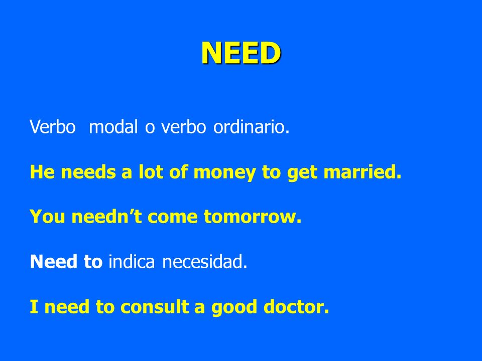NEED Verbo modal o verbo ordinario. He needs a lot of money to get married. You neednt come tomorrow. Need to indica necesidad. I need to consult a go