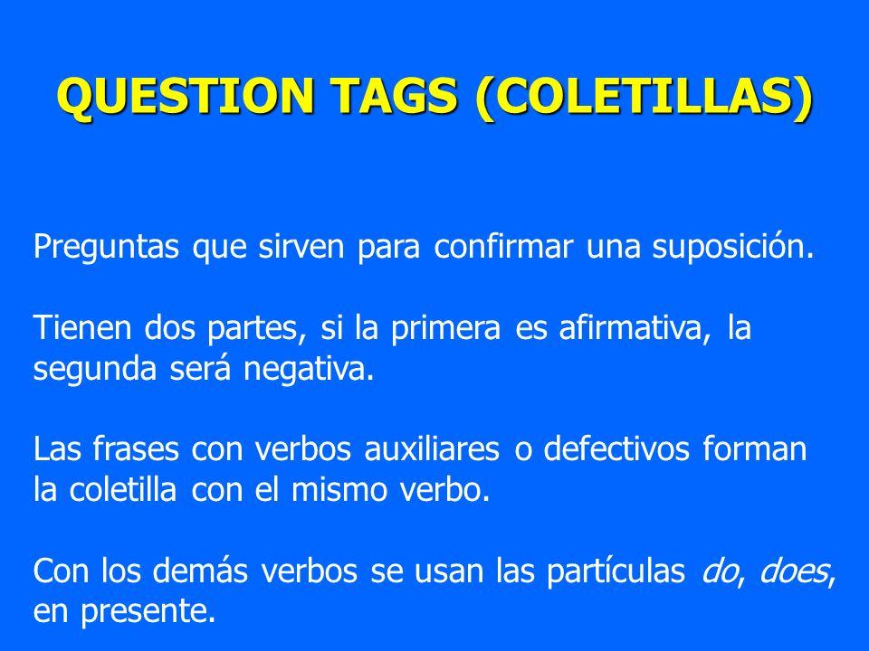 QUESTION TAGS (COLETILLAS) Preguntas que sirven para confirmar una suposición. Tienen dos partes, si la primera es afirmativa, la segunda será negativ
