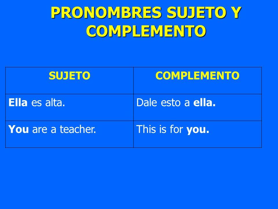 SUJETOCOMPLEMENTO Ella es alta.Dale esto a ella. You are a teacher.This is for you. PRONOMBRES SUJETO Y COMPLEMENTO