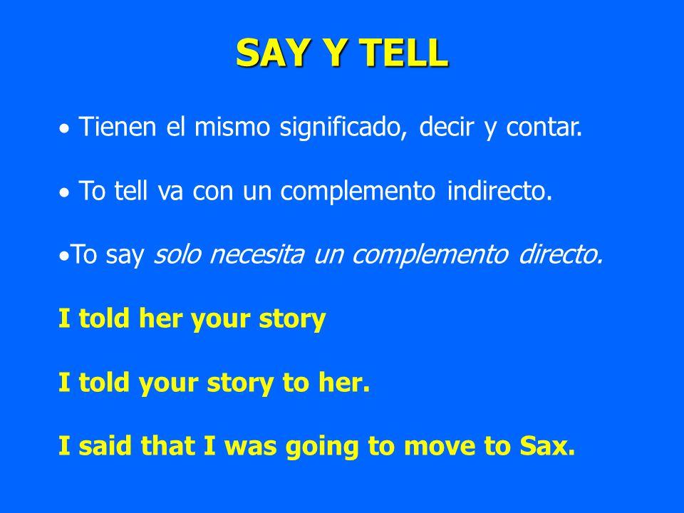 SAY Y TELL Tienen el mismo significado, decir y contar. To tell va con un complemento indirecto. To say solo necesita un complemento directo. I told h