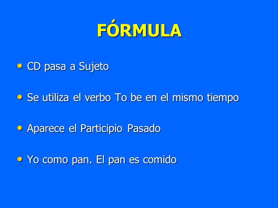 FÓRMULA CD pasa a Sujeto CD pasa a Sujeto Se utiliza el verbo To be en el mismo tiempo Se utiliza el verbo To be en el mismo tiempo Aparece el Partici