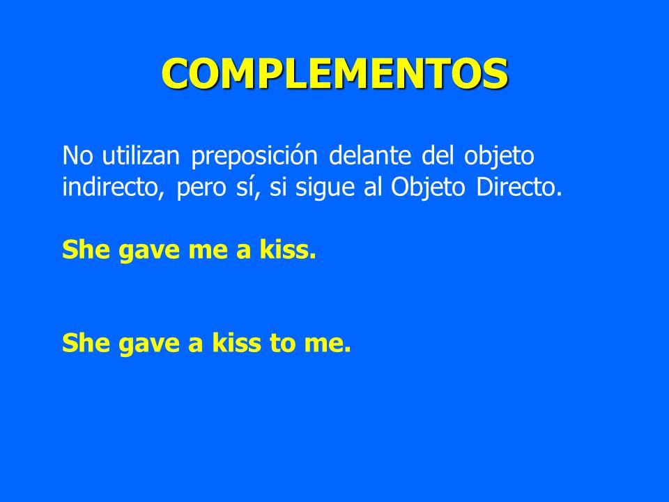 COMPLEMENTOS No utilizan preposición delante del objeto indirecto, pero sí, si sigue al Objeto Directo. She gave me a kiss. She gave a kiss to me.