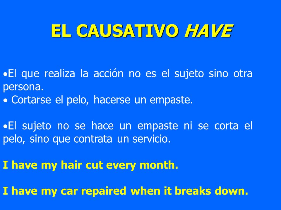 EL CAUSATIVO HAVE El que realiza la acción no es el sujeto sino otra persona. Cortarse el pelo, hacerse un empaste. El sujeto no se hace un empaste ni