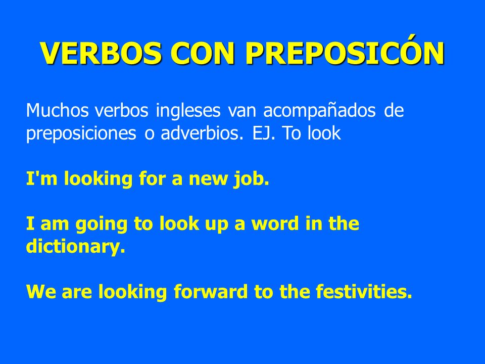 VERBOS CON PREPOSICÓN Muchos verbos ingleses van acompañados de preposiciones o adverbios. EJ. To look I'm looking for a new job. I am going to look u