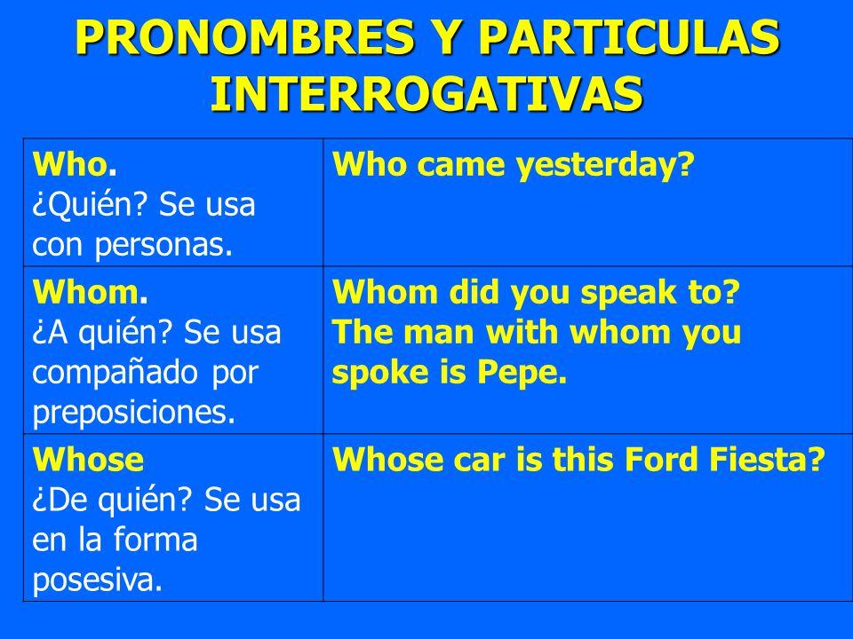 PRONOMBRES Y PARTICULAS INTERROGATIVAS Who. ¿Quién? Se usa con personas. Who came yesterday? Whom. ¿A quién? Se usa compañado por preposiciones. Whom