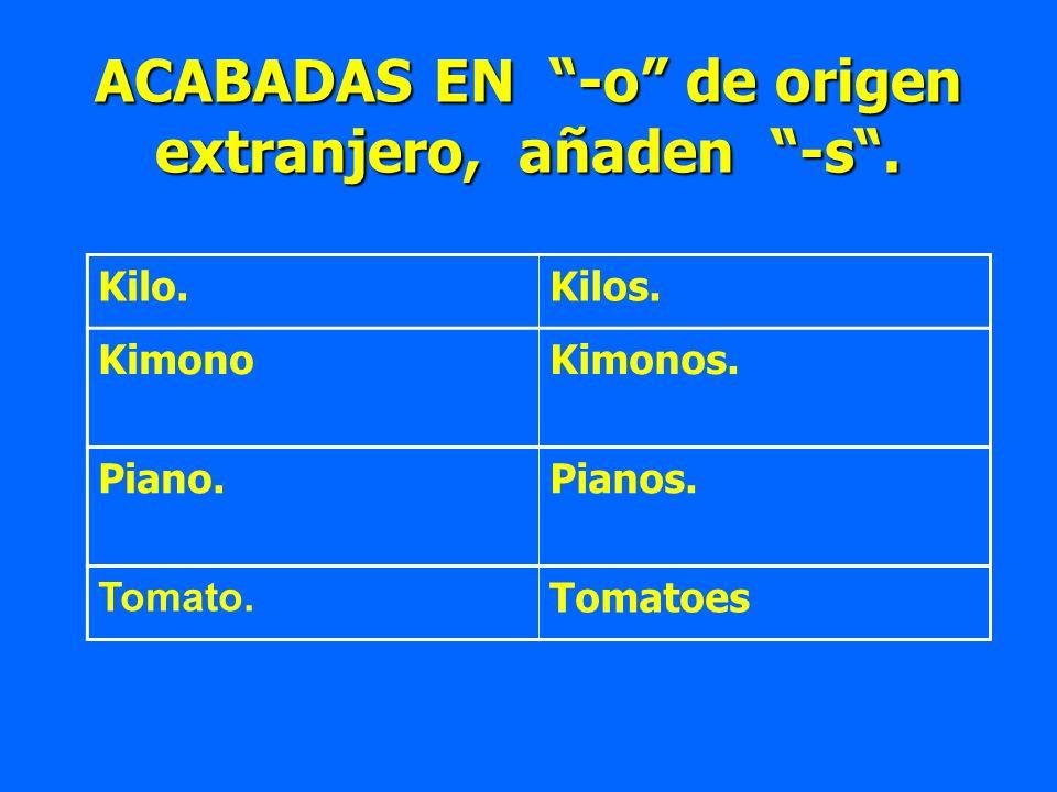 ACABADAS EN -o de origen extranjero, añaden -s. Kilo.Kilos. KimonoKimonos. Piano.Pianos. Tomato. Tomatoes