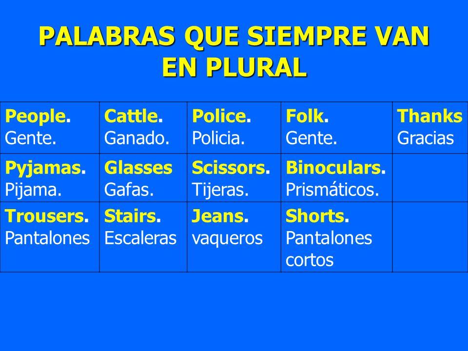 PALABRAS QUE SIEMPRE VAN EN PLURAL People. Gente. Cattle. Ganado. Police. Policia. Folk. Gente. Thanks Gracias Pyjamas. Pijama. Glasses Gafas. Scissor