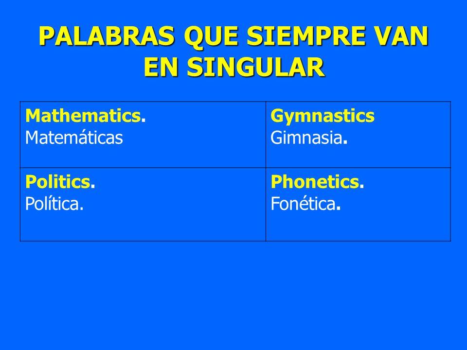 PALABRAS QUE SIEMPRE VAN EN SINGULAR Mathematics. Matemáticas Gymnastics Gimnasia. Politics. Política. Phonetics. Fonética.