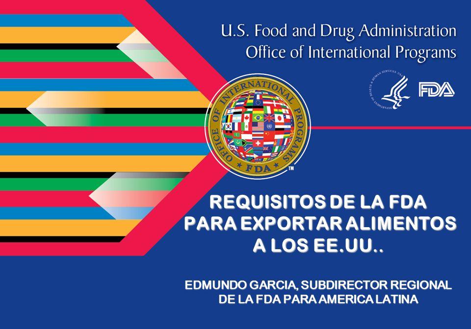 REQUISITOS DE LA FDA PARA EXPORTAR ALIMENTOS PARA EXPORTAR ALIMENTOS A LOS EE.UU.. EDMUNDO GARCIA, SUBDIRECTOR REGIONAL DE LA FDA PARA AMERICA LATINA
