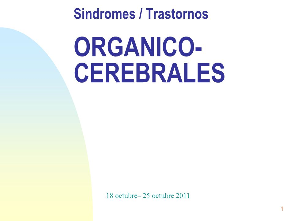 1 Sindromes / Trastornos ORGANICO- CEREBRALES 18 octubre– 25 octubre 2011