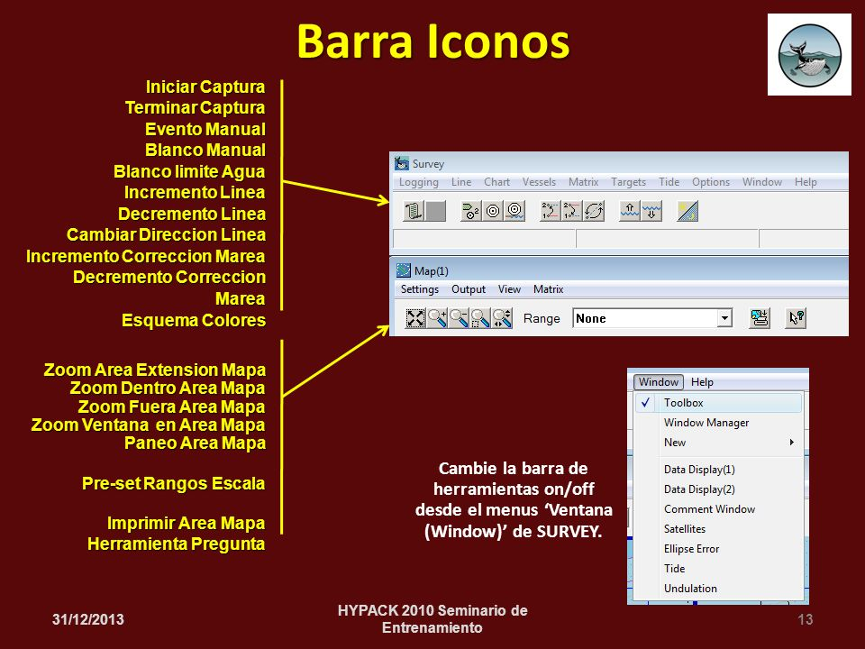 Cambie la barra de herramientas on/off desde el menus Ventana (Window) de SURVEY. 31/12/201313 HYPACK 2010 Seminario de Entrenamiento Barra Iconos Ini